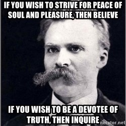 Nietzsche - if you wish to strive for peace of soul and pleasure, then believe if you wish to be a devotee of truth, then inquire