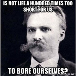 Nietzsche - is not life a hundred times too short for us to bore ourselves?