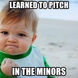 fist pump baby - LEARNED TO PITCH IN THE MINORS