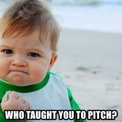 fist pump baby -  WHO TAUGHT YOU TO PITCH?