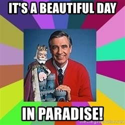mr rogers  - It's a beautiful day  in paradise!