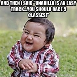 """Evil Plan Baby - and then i said """"unadilla is an easy track...you should race 5 classes!"""""""