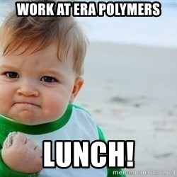 fist pump baby - Work at era polymers lunch!