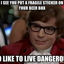 I too like to live dangerously - i see you put a fragile sticker on your beer box