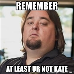 chumlee - remember at least ur not kate