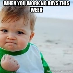 fist pump baby - WHEN YOU WORK NO DAYS THIS WEEK