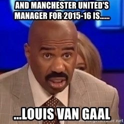 Steve Harvey sees - And Manchester United's manager for 2015-16 is...... ...Louis van Gaal