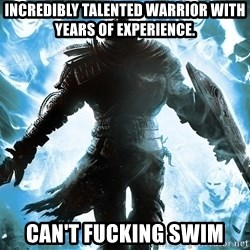Dark Souls Dreamagus - Incredibly talented warrior with years of experience. Can't fucking swim