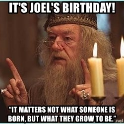 """dumbledore fingers - It's Joel's birthday! """"It matters not what someone is born, but what they grow to be."""""""