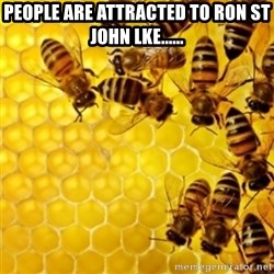 Honeybees - People are attracted to ron st john lke......