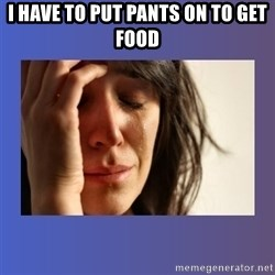woman crying - I have to put pants on to get food