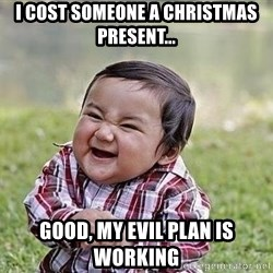 Evil Plan Baby - I cost someone a Christmas Present... Good, my evil plan is working