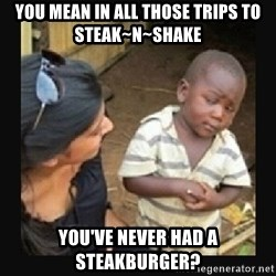 African little boy - You mean in all those trips to Steak~n~Shake You've never had a steakburger?