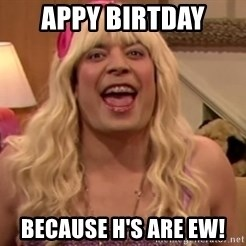 Jimmy Fallon EWWWWW - Appy Birtday Because H's are EW!