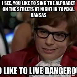 I too like to live dangerously - I see, you like to sing the alphabet on the streets at night in Topeka, Kansas