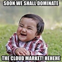 Evil Plan Baby - Soon we shall dominate the cloud market! hehehe
