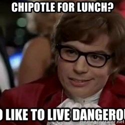 I too like to live dangerously - Chipotle for lunch?