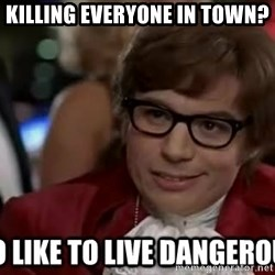 I too like to live dangerously - Killing everyone in town?