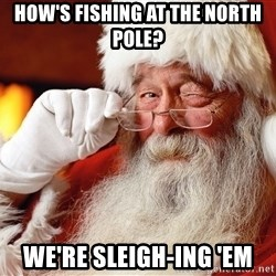 Capitalist Santa - How's fishing at the North Pole? WE'RE SLEIGH-ING 'EM