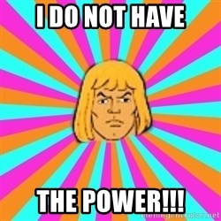He-Man - I Do not have The Power!!!