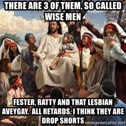 storytime jesus - There are 3 of them, so called wise men Fester, Ratty and that Lesbian Aveygay.  All retards. I think they are drop shorts