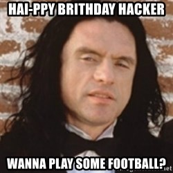 Disgusted Tommy Wiseau - hai-ppy brithday hacker wanna play some football?