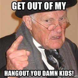 Angry Old Man - Get out of my  Hangout you damn kids!