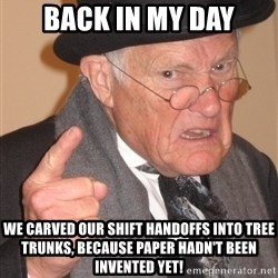 Angry Old Man - Back in my day we carved our shift handoffs into tree trunks, because paper hadn't been invented yet!