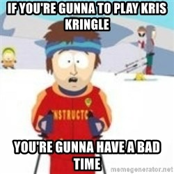 south park skiing instructor - If you're gunna to play Kris Kringle  You're gunna have a bad time