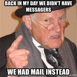 Angry Old Man - back in my day we didn't have messagers we had mail instead