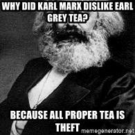 Marx - WHY DID KARL MARX DISLIKE EARL GREY TEA? BECAUSE ALL PROPER TEA IS THEFT