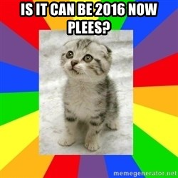 Cute Kitten - is it can be 2016 now plees?