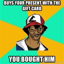 Ash Pedreiro - BUYS YOUR PRESENT WITH THE GIFT CARD  YOU BOUGHT HIM