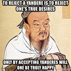 Confucious - To reject a yandere is to reject one's true desires Only by accepting yanderes will one be truly happy