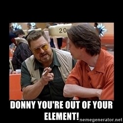 walter sobchak -  DONNY YOU'RE OUT OF YOUR ELEMENT!