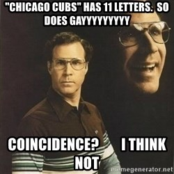 """will ferrell - """"CHICAGO CUBS"""" HAS 11 LETTERS.  SO DOES GAYYYYYYYYY COINCIDENCE?        i THINK NOT"""