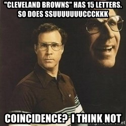 """will ferrell - """"Cleveland Browns"""" has 15 Letters.  So does SSUUUUUUUCCCKKK Coincidence?  I think not"""