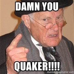 Angry Old Man - Damn you  Quaker!!!!