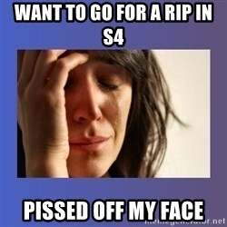 woman crying - Want to go for a rip in S4 PISSED OFF MY FACE