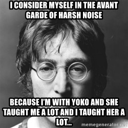 John Lennon - I consider myself in the avant garde of Harsh Noise Because I'm with Yoko and she taught me a lot and I taught her a lot...