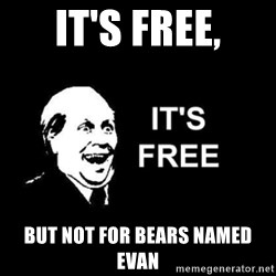 it's free - IT'S FREE, BUT NOT FOR BEARS NAMED EVAN