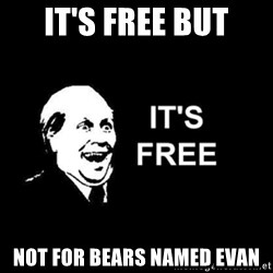 it's free - it's free but not for bears named evan