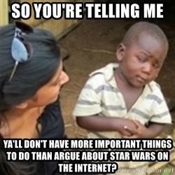 Skeptical african kid  - so you're telling me  ya'll don't have more important things to do than argue about star wars on the internet?