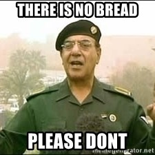 Baghdad Bob - there is no bread please dont