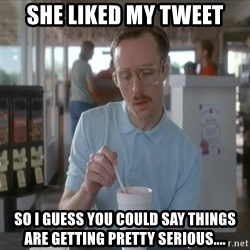 Things are getting pretty Serious (Napoleon Dynamite) - She liked my tweet So I guess you could say things are getting pretty serious....