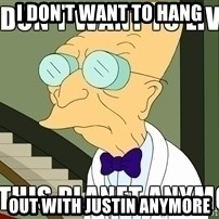 I Dont Want To Live On This Planet Anymore - I don't want to Hang OUt with justin anymore