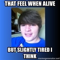 Dumb Dan  - that feel when alive but slightly tired I think