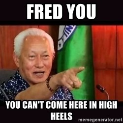 ALFREDO LIM MEME - Fred you you can't come here in high heels