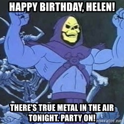 Skeletor - Happy birthday, Helen! There's true metal in the air tonight. party on!