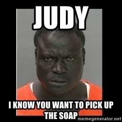 scary black man - Judy I know you want to pick up the soap